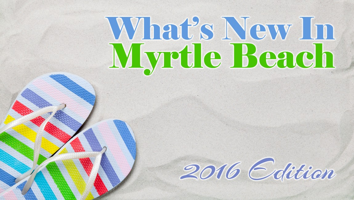 What's New Nearby In Myrtle Beach: 2016 Edition